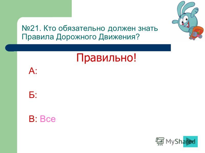 21. Кто обязательно должен знать Правила Дорожного Движения? А: Б: В: Все Правильно!