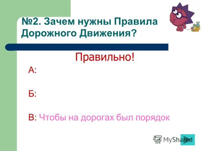 2. Зачем нужны Правила Дорожного Движения? А: Б: В: Чтобы на дорогах был порядок Правильно!
