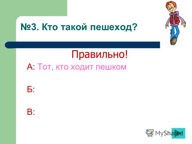3. Кто такой пешеход? А: Тот, кто ходит пешком Б: В: Правильно!