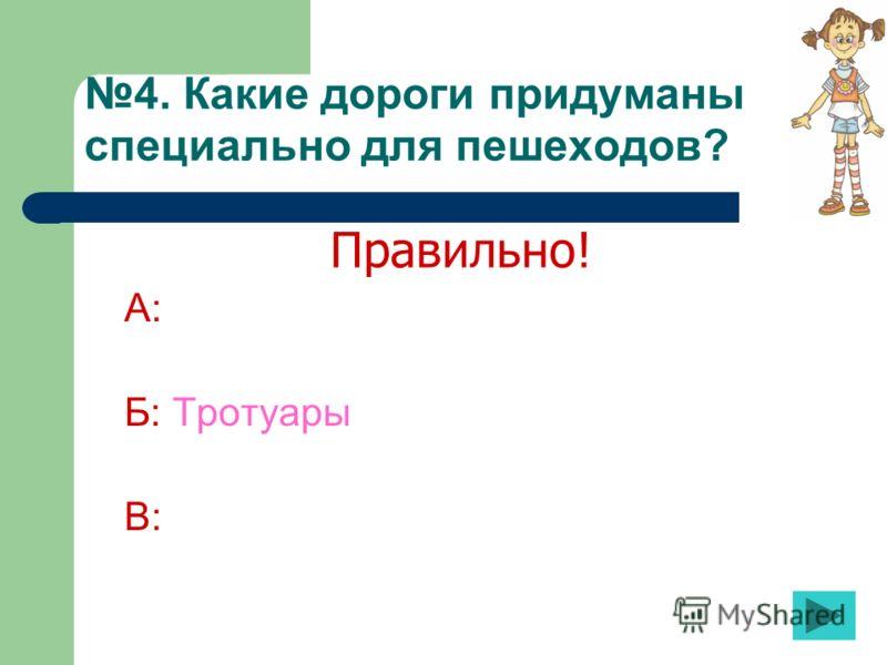 4. Какие дороги придуманы специально для пешеходов? А: Б: Тротуары В: Правильно!