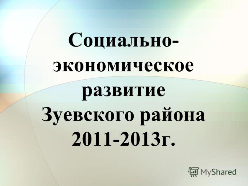 Социально- экономическое развитие Зуевского района 2011-2013г.