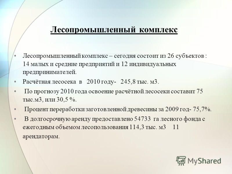 Лесопромышленный комплекс Лесопромышленный комплекс – сегодня состоит из 26 субъектов : 14 малых и средние предприятий и 12 индивидуальных предпринимателей. Расчётная лесосека в 2010 году- 245,8 тыс. м3. По прогнозу 2010 года освоение расчётной лесос