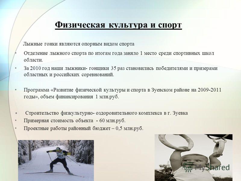 Физическая культура и спорт Лыжные гонки являются опорным видом спорта Отделение лыжного спорта по итогам года заняло 1 место среди спортивных школ области. За 2010 год наши лыжники- гонщики 35 раз становились победителями и призерами областных и рос