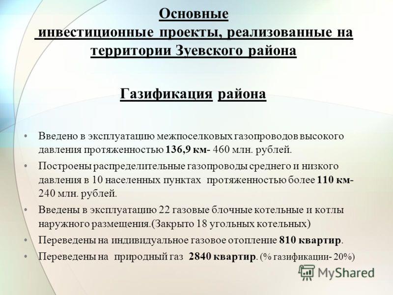 Основные инвестиционные проекты, реализованные на территории Зуевского района Газификация района Введено в эксплуатацию межпоселковых газопроводов высокого давления протяженностью 136,9 км- 460 млн. рублей. Построены распределительные газопроводы сре
