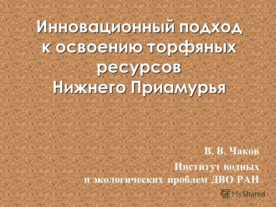Инновационный подход к освоению торфяных ресурсов Нижнего Приамурья В. В. Чаков Институт водных и экологических проблем ДВО РАН