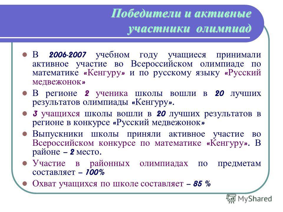 Победители и активные участники олимпиад В 2006-2007 учебном году учащиеся принимали активное участие во Всероссийском олимпиаде по математике « Кенгуру » и по русскому языку « Русский медвежонок » В регионе 2 ученика школы вошли в 20 лучших результа