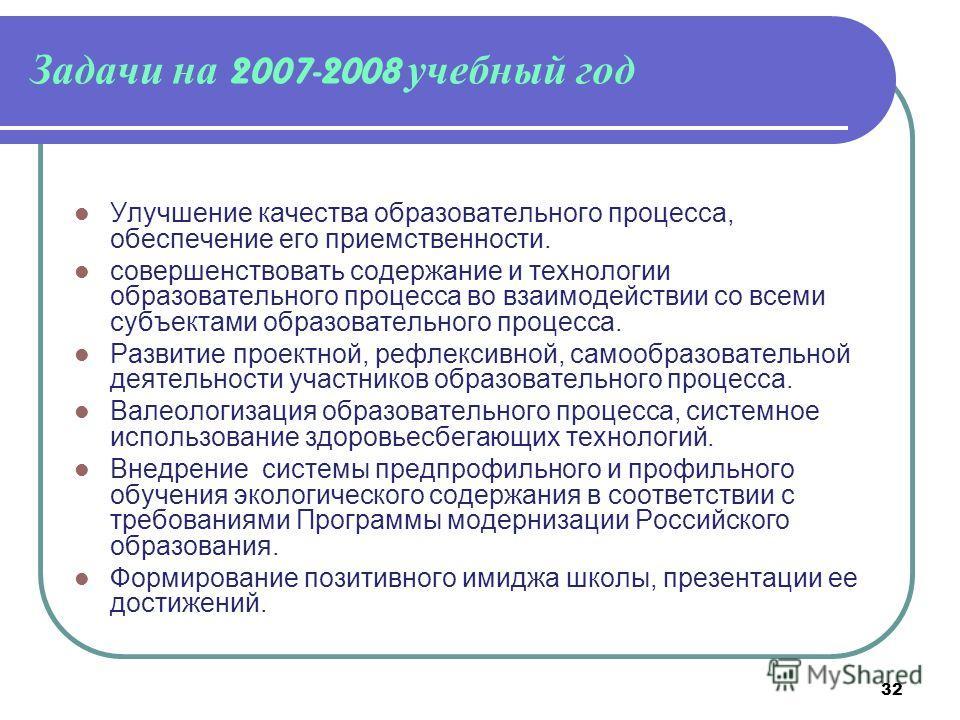 32 Задачи на 2007-2008 учебный год Улучшение качества образовательного процесса, обеспечение его приемственности. совершенствовать содержание и технологии образовательного процесса во взаимодействии со всеми субъектами образовательного процесса. Разв