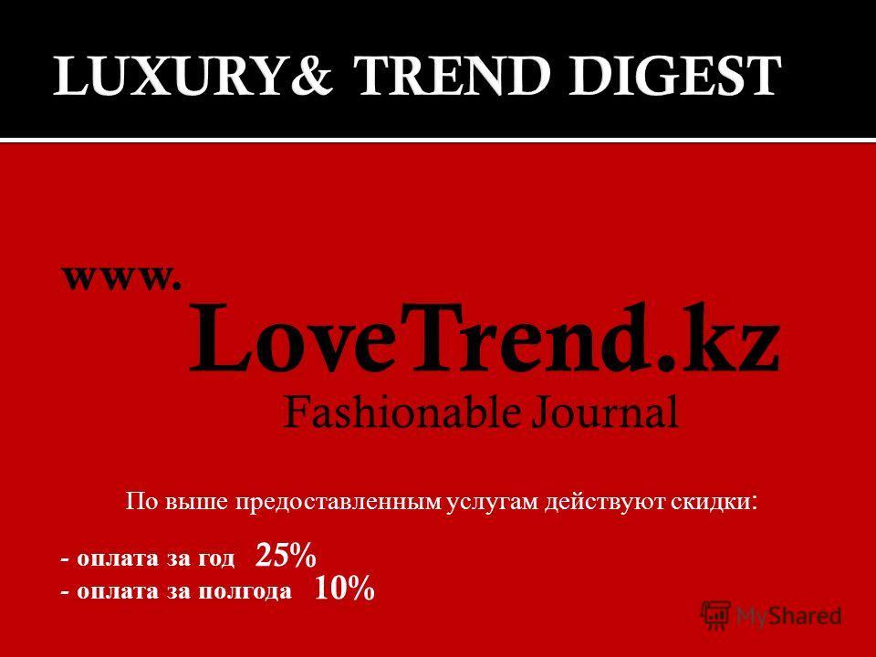 www. LoveTrend.kz Fashionable Journal По выше предоставленным услугам действуют скидки : - оплата за год 25% - оплата за полгода 10%