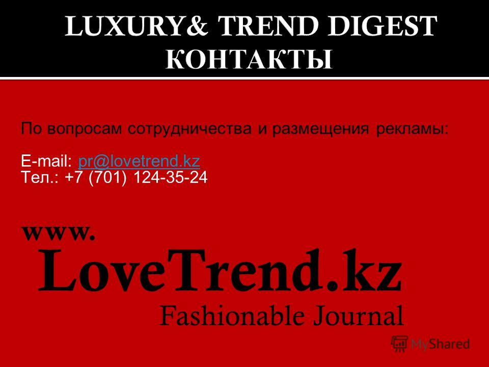 По вопросам сотрудничества и размещения рекламы: E-mail: pr@lovetrend.kzpr@lovetrend.kz Тел.: +7 (701) 124-35-24 www. LoveTrend.kz Fashionable Journal