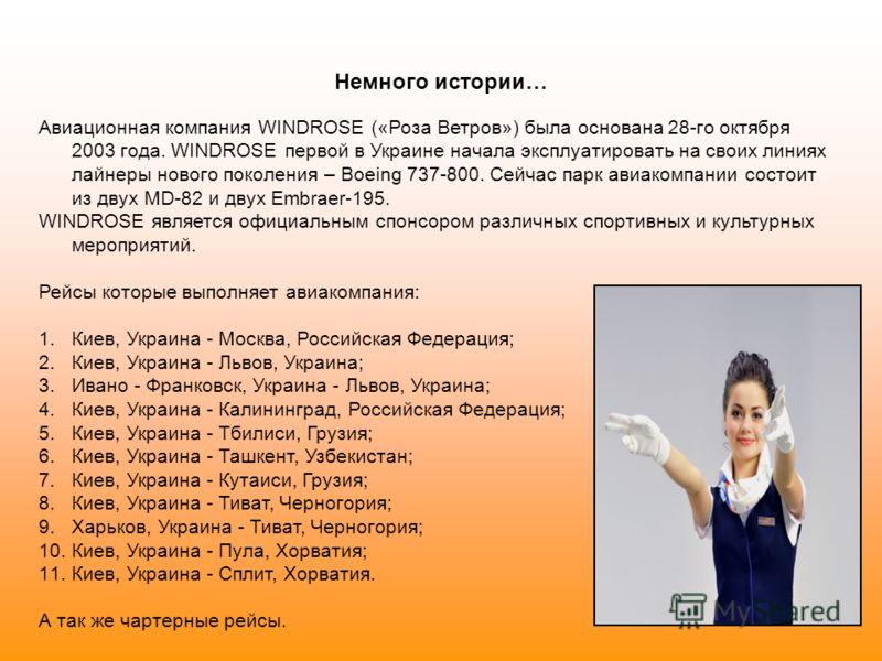Немного истории… Авиационная компания WINDROSE («Роза Ветров») была основана 28-го октября 2003 года. WINDROSE первой в Украине начала эксплуатировать на своих линиях лайнеры нового поколения – Boeing 737-800. Сейчас парк авиакомпании состоит из двух