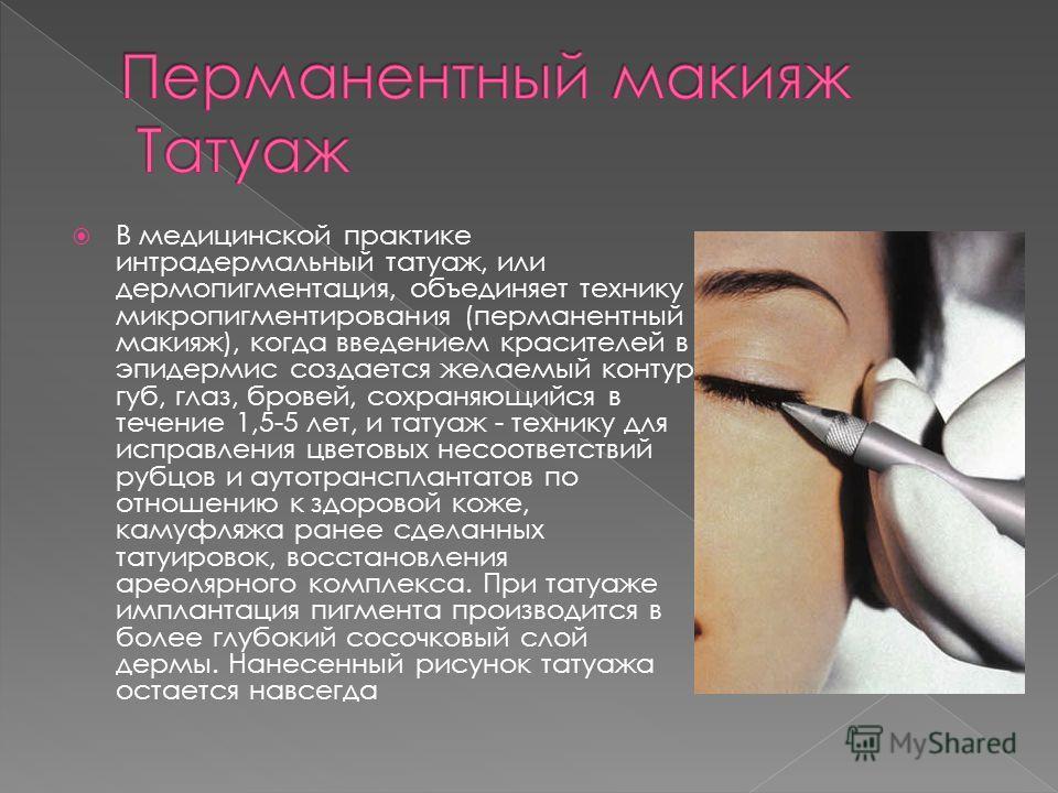 В медицинской практике интрадермальный татуаж, или дермопигментация, объединяет технику микропигментирования (перманентный макияж), когда введением красителей в эпидермис создается желаемый контур губ, глаз, бровей, сохраняющийся в течение 1,5-5 лет,