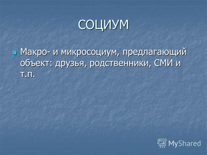 СОЦИУМ Макро- и микросоциум, предлагающий объект: друзья, родственники, СМИ и т.п. Макро- и микросоциум, предлагающий объект: друзья, родственники, СМИ и т.п.