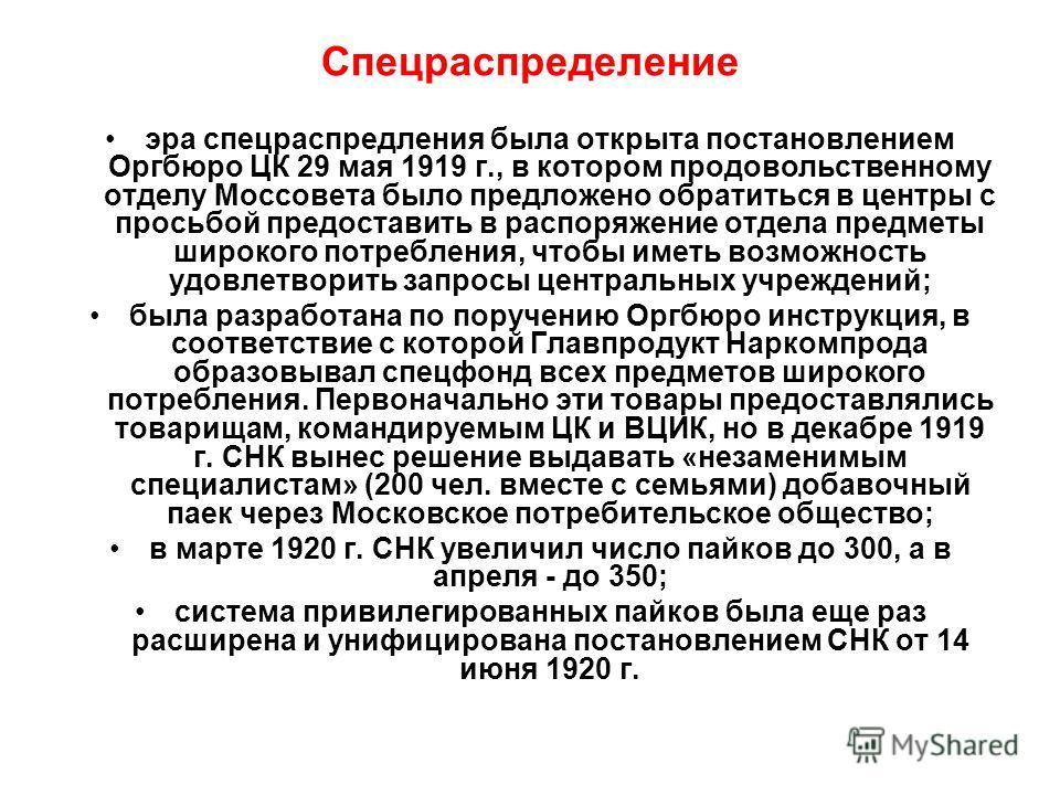 Спецраспределение эра спецраспредления была открыта постановлением Оргбюро ЦК 29 мая 1919 г., в котором продовольственному отделу Моссовета было предложено обратиться в центры с просьбой предоставить в распоряжение отдела предметы широкого потреблени