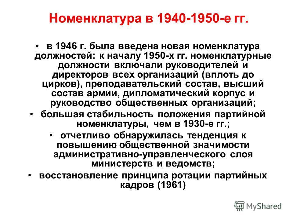 Номенклатура в 1940-1950-е гг. в 1946 г. была введена новая номенклатура должностей: к началу 1950-х гг. номенклатурные должности включали руководителей и директоров всех организаций (вплоть до цирков), преподавательский состав, высший состав армии,