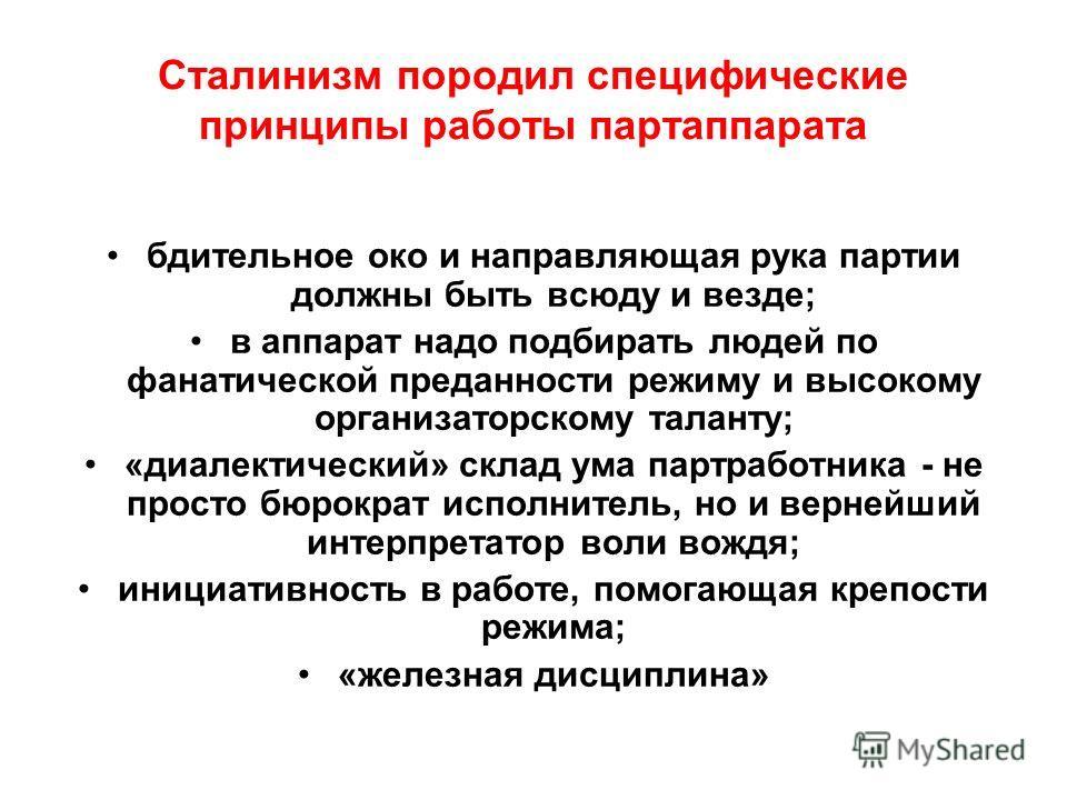 Сталинизм породил специфические принципы работы партаппарата бдительное око и направляющая рука партии должны быть всюду и везде; в аппарат надо подбирать людей по фанатической преданности режиму и высокому организаторскому таланту; «диалектический»