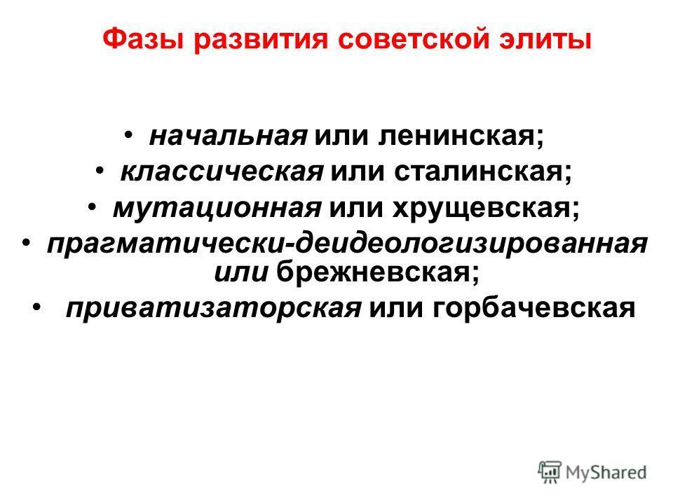 Фазы развития советской элиты начальная или ленинская; классическая или сталинская; мутационная или хрущевская; прагматически-деидеологизированная или брежневская; приватизаторская или горбачевская