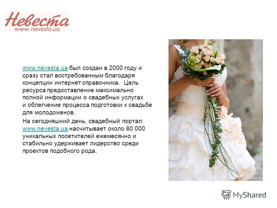 www.nevesta.ua был создан в 2000 году и сразу стал востребованным благодаря концепции интернет справочника. Цель ресурса предоставление максимально полной информации о свадебных услугах и облегчение процесса подготовки к свадьбе для молодоженов.www.n