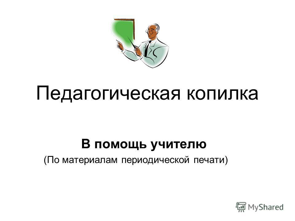 Педагогическая копилка В помощь учителю (По материалам периодической печати)