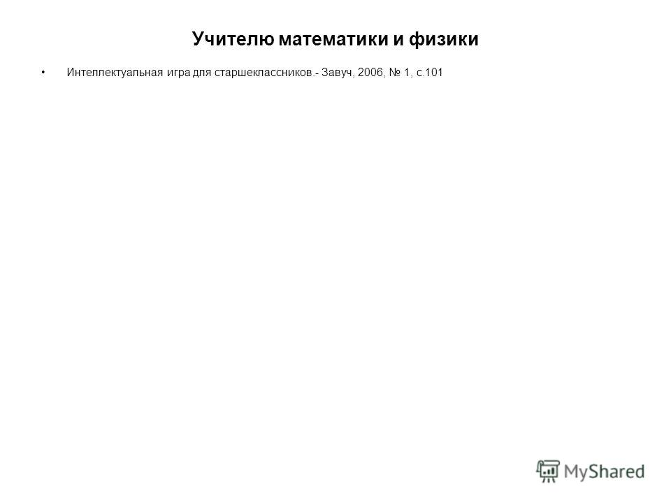 Учителю математики и физики Интеллектуальная игра для старшеклассников.- Завуч, 2006, 1, с.101