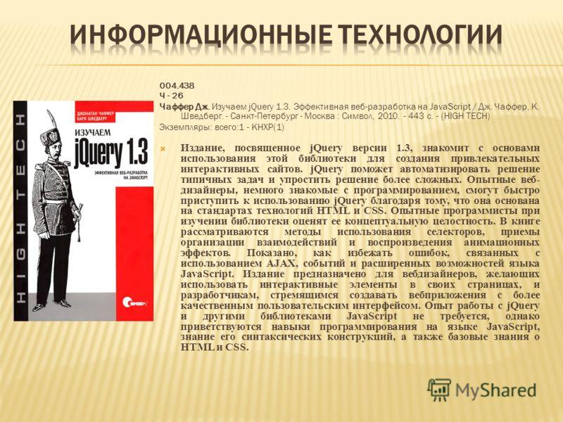 004.438 Ч - 26 Чаффер Дж. Изучаем jQuery 1.3. Эффективная веб-разработка на JavaScript / Дж. Чаффер, К. Шведберг. - Санкт-Петербург - Москва : Символ, 2010. - 443 с. - (HIGH TECH) Экземпляры: всего:1 - КНХР(1) Издание, посвященное jQuery версии 1.3,