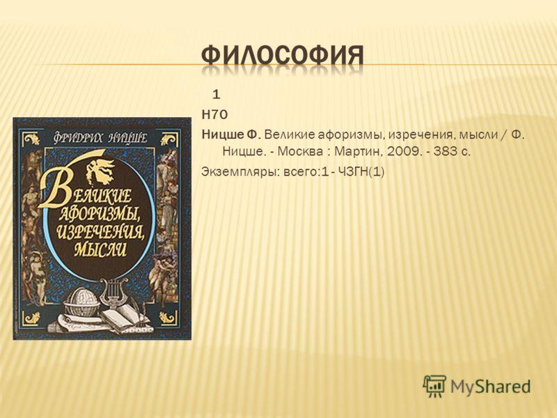1 Н70 Ницше Ф. Великие афоризмы, изречения, мысли / Ф. Ницше. - Москва : Мартин, 2009. - 383 с. Экземпляры: всего:1 - ЧЗГН(1)