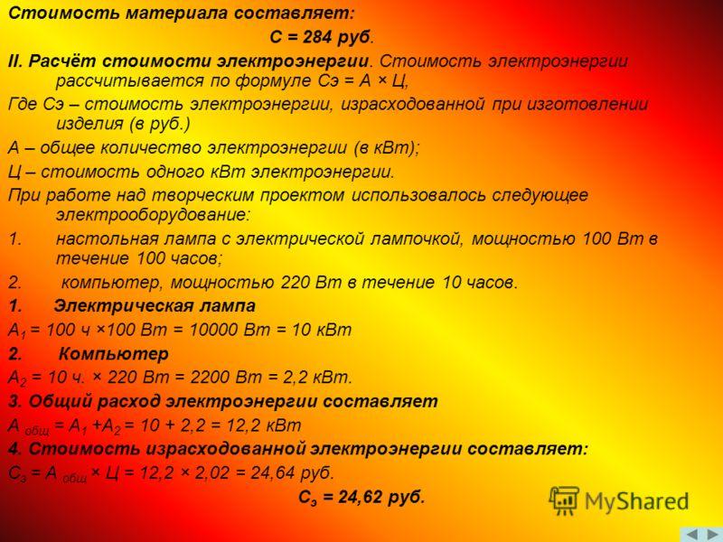Стоимость материала составляет: С = 284 руб. II. Расчёт стоимости электроэнергии. Стоимость электроэнергии рассчитывается по формуле Сэ = А × Ц, Где Сэ – стоимость электроэнергии, израсходованной при изготовлении изделия (в руб.) А – общее количество