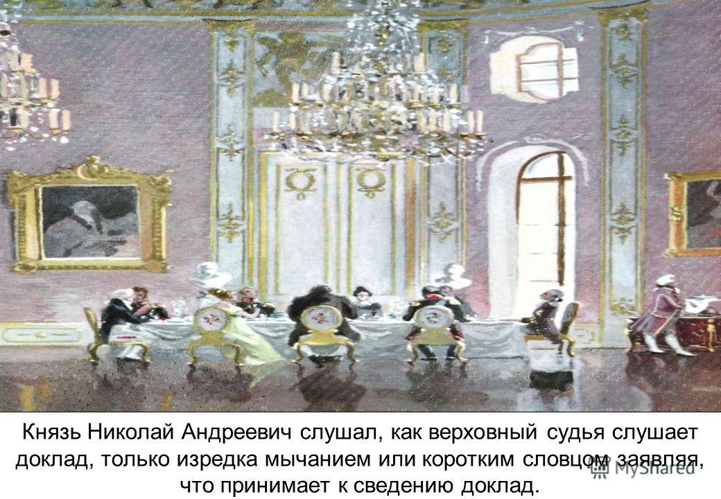 Князь Николай Андреевич слушал, как верховный судья слушает доклад, только изредка мычанием или коротким словцом заявляя, что принимает к сведению доклад.
