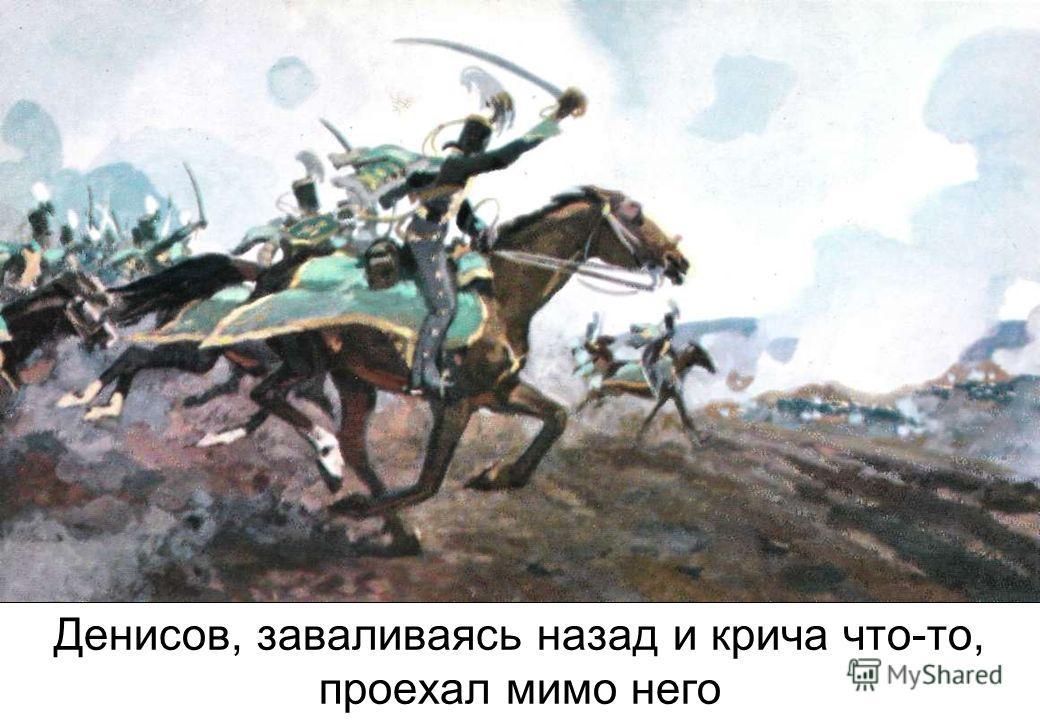 Денисов, заваливаясь назад и крича что-то, проехал мимо него