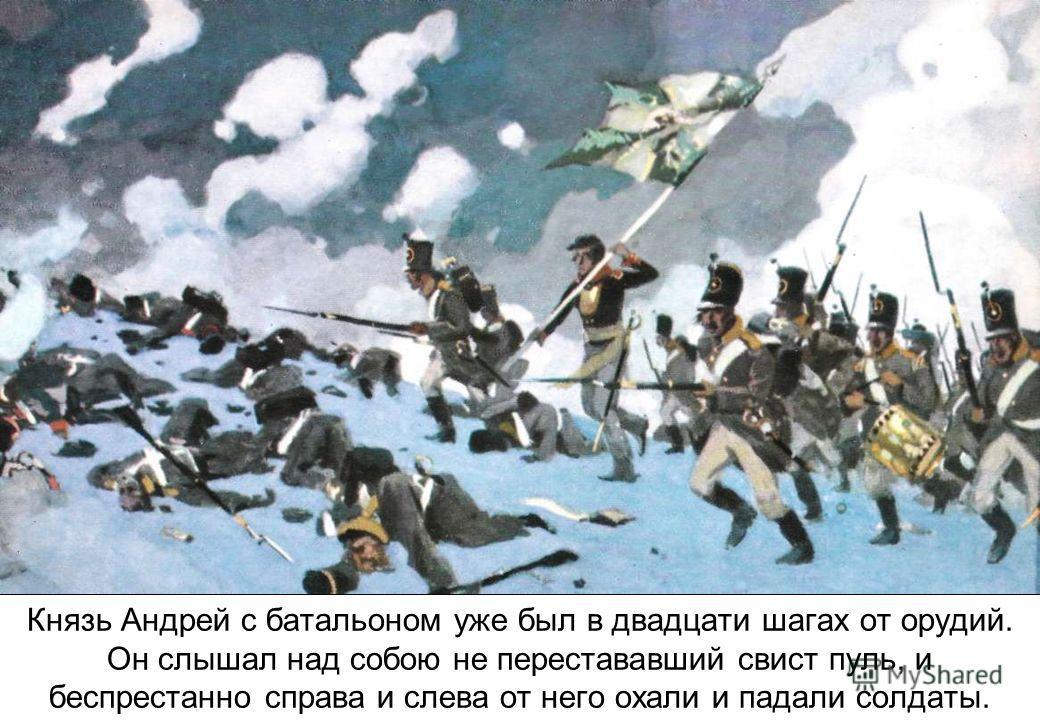 Князь Андрей с батальоном уже был в двадцати шагах от орудий. Он слышал над собою не перестававший свист пуль, и беспрестанно справа и слева от него охали и падали солдаты.