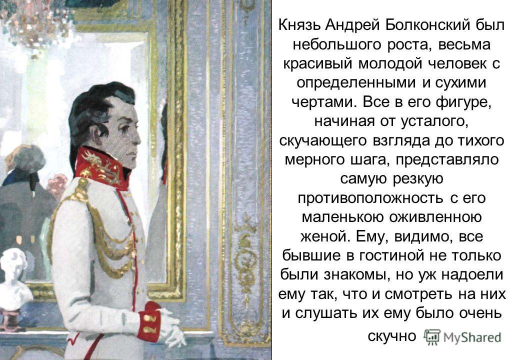 Князь Андрей Болконский был небольшого роста, весьма красивый молодой человек с определенными и сухими чертами. Все в его фигуре, начиная от усталого, скучающего взгляда до тихого мерного шага, представляло самую резкую противоположность с его малень
