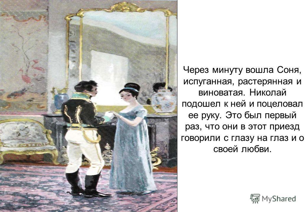 Через минуту вошла Соня, испуганная, растерянная и виноватая. Николай подошел к ней и поцеловал ее руку. Это был первый раз, что они в этот приезд говорили с глазу на глаз и о своей любви.
