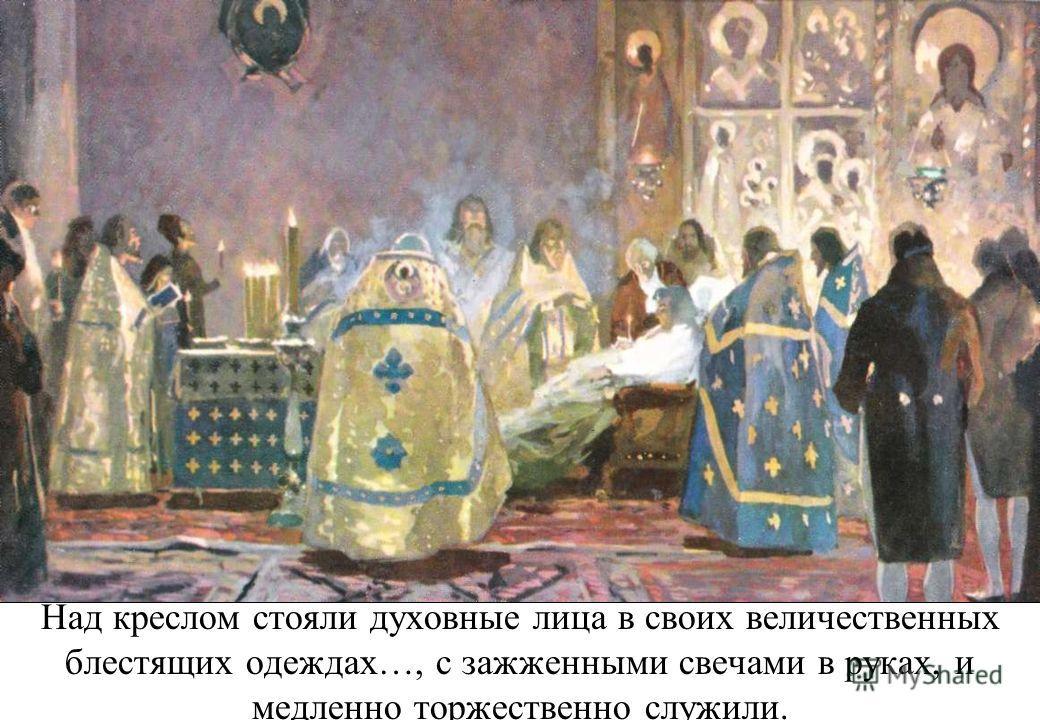 Над креслом стояли духовные лица в своих величественных блестящих одеждах…, с зажженными свечами в руках, и медленно торжественно служили.