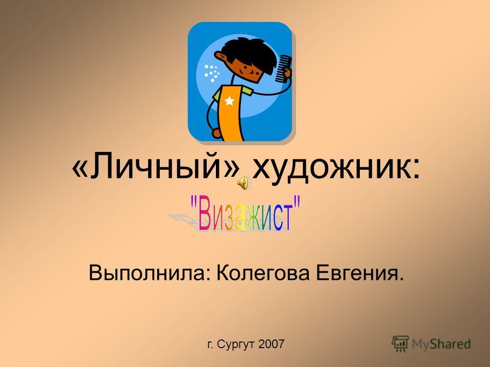 Выполнила: Колегова Евгения. г. Сургут 2007 «Личный» художник: