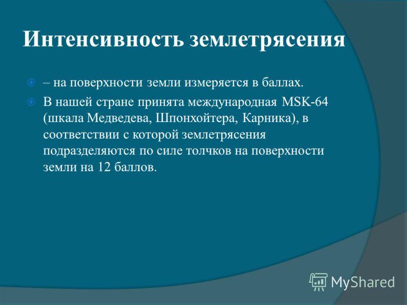 Интенсивность землетрясения – на поверхности земли измеряется в баллах. В нашей стране принята международная MSK-64 (шкала Медведева, Шпонхойтера, Карника), в соответствии с которой землетрясения подразделяются по силе толчков на поверхности земли на