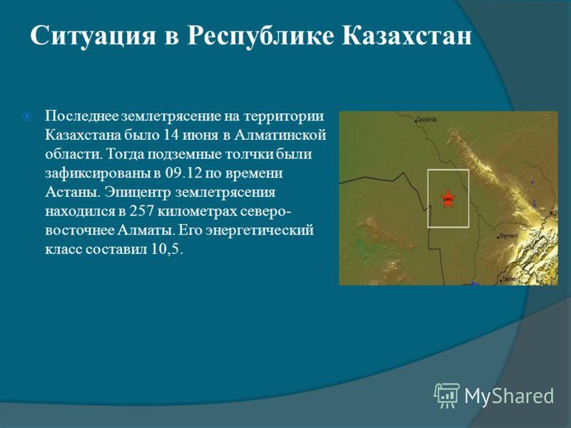 Ситуация в Республике Казахстан Последнее землетрясение на территории Казахстана было 14 июня в Алматинской области. Тогда подземные толчки были зафиксированы в 09.12 по времени Астаны. Эпицентр землетрясения находился в 257 километрах северо- восточ