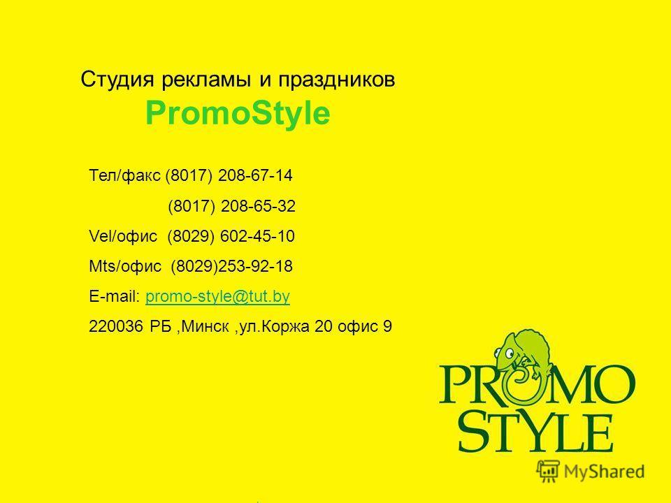 Тел/факс (8017) 208-67-14 (8017) 208-65-32 Vel/офис (8029) 602-45-10 Mts/офис (8029)253-92-18 E-mail: promo-style@tut.bypromo-style@tut.by 220036 РБ,Минск,ул.Коржа 20 офис 9 Студия рекламы и праздников PromoStyle