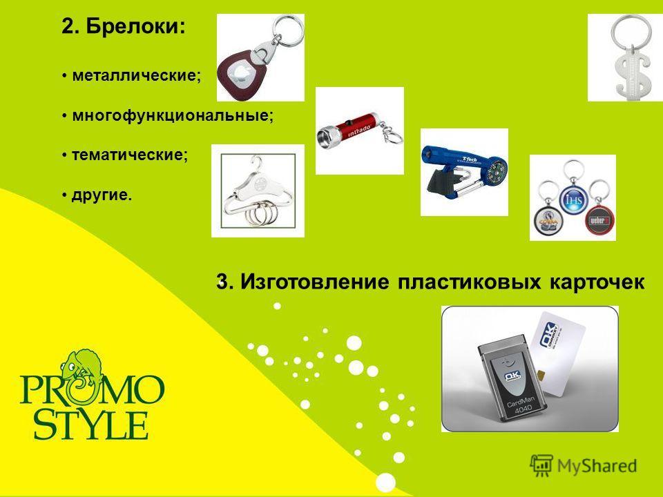 2. Брелоки: металлические; многофункциональные; тематические; другие. 3. Изготовление пластиковых карточек