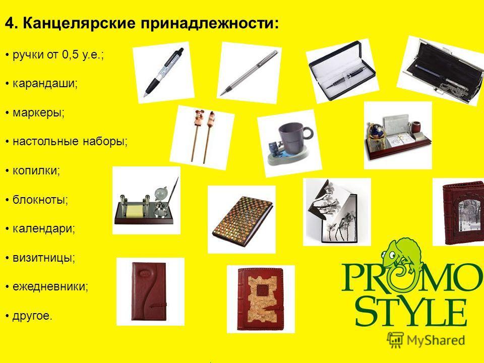 4. Канцелярские принадлежности: ручки от 0,5 у.е.; карандаши; маркеры; настольные наборы; копилки; блокноты; календари; визитницы; ежедневники; другое.