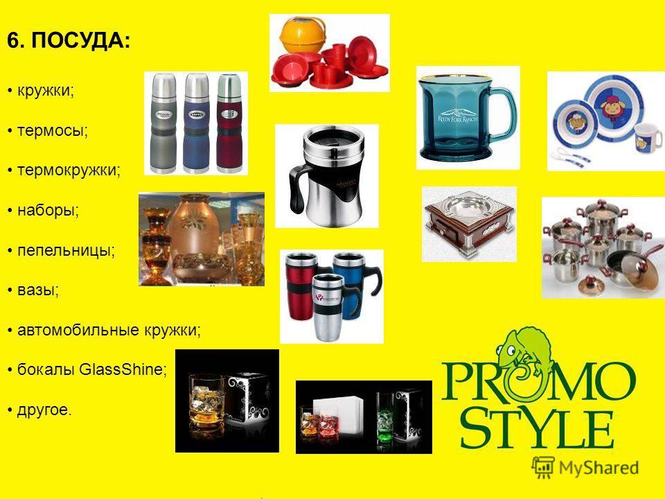 6. ПОСУДА: кружки; термосы; термокружки; наборы; пепельницы; вазы; автомобильные кружки; бокалы GlassShine; другое.