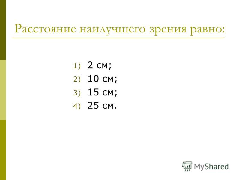 Расстояние наилучшего зрения равно: 1) 2 см; 2) 10 см; 3) 15 см; 4) 25 см.
