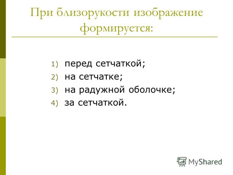 При близорукости изображение формируется: 1) перед сетчаткой; 2) на сетчатке; 3) на радужной оболочке; 4) за сетчаткой.