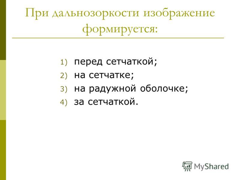 При дальнозоркости изображение формируется: 1) перед сетчаткой; 2) на сетчатке; 3) на радужной оболочке; 4) за сетчаткой.
