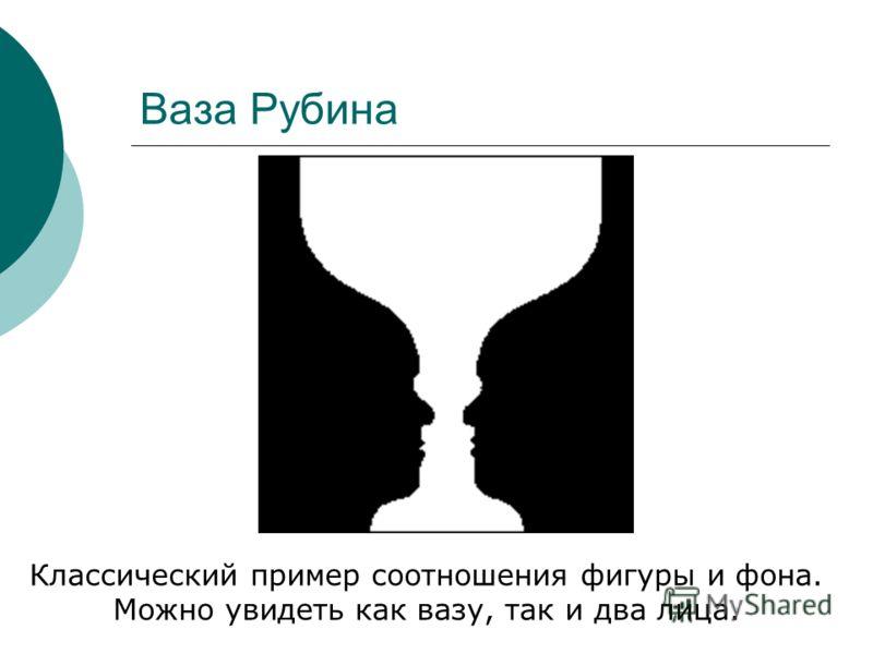 Ваза Рубина Классический пример соотношения фигуры и фона. Можно увидеть как вазу, так и два лица.
