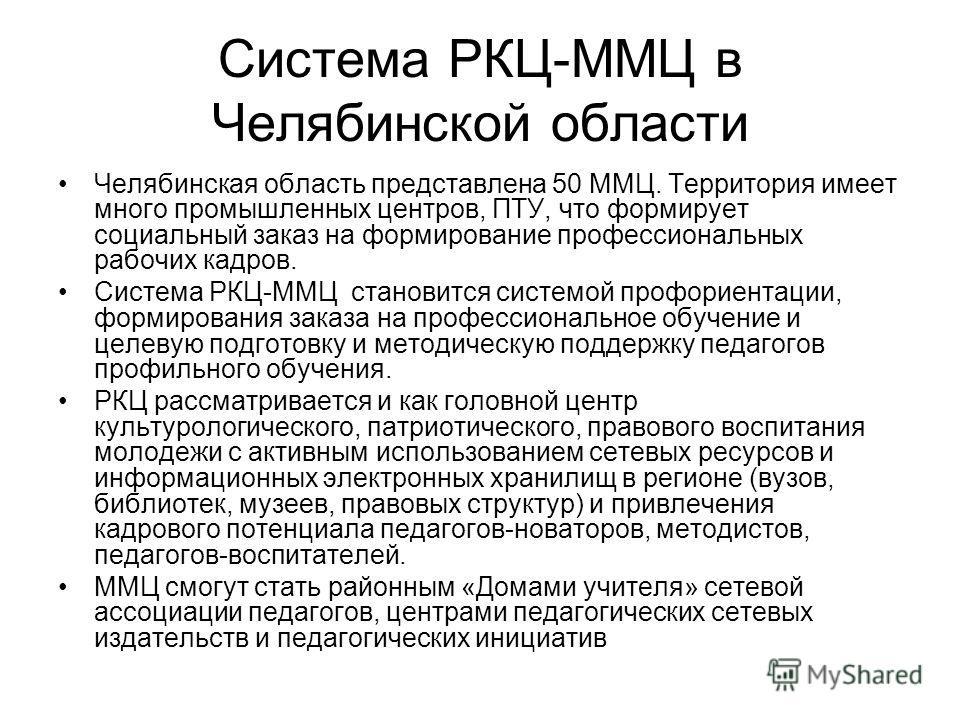Система РКЦ-ММЦ в Челябинской области Челябинская область представлена 50 ММЦ. Территория имеет много промышленных центров, ПТУ, что формирует социальный заказ на формирование профессиональных рабочих кадров. Система РКЦ-ММЦ становится системой профо