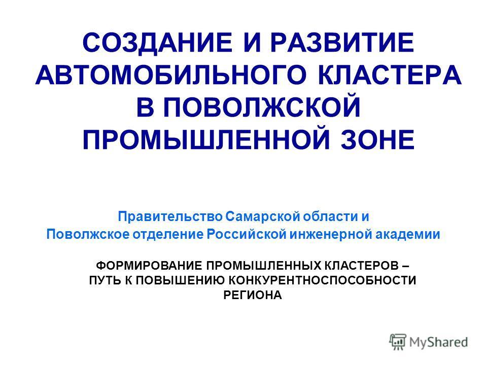 СОЗДАНИЕ И РАЗВИТИЕ АВТОМОБИЛЬНОГО КЛАСТЕРА В ПОВОЛЖСКОЙ ПРОМЫШЛЕННОЙ ЗОНЕ Правительство Самарской области и Поволжское отделение Российской инженерной академии ФОРМИРОВАНИЕ ПРОМЫШЛЕННЫХ КЛАСТЕРОВ – ПУТЬ К ПОВЫШЕНИЮ КОНКУРЕНТНОСПОСОБНОСТИ РЕГИОНА 1