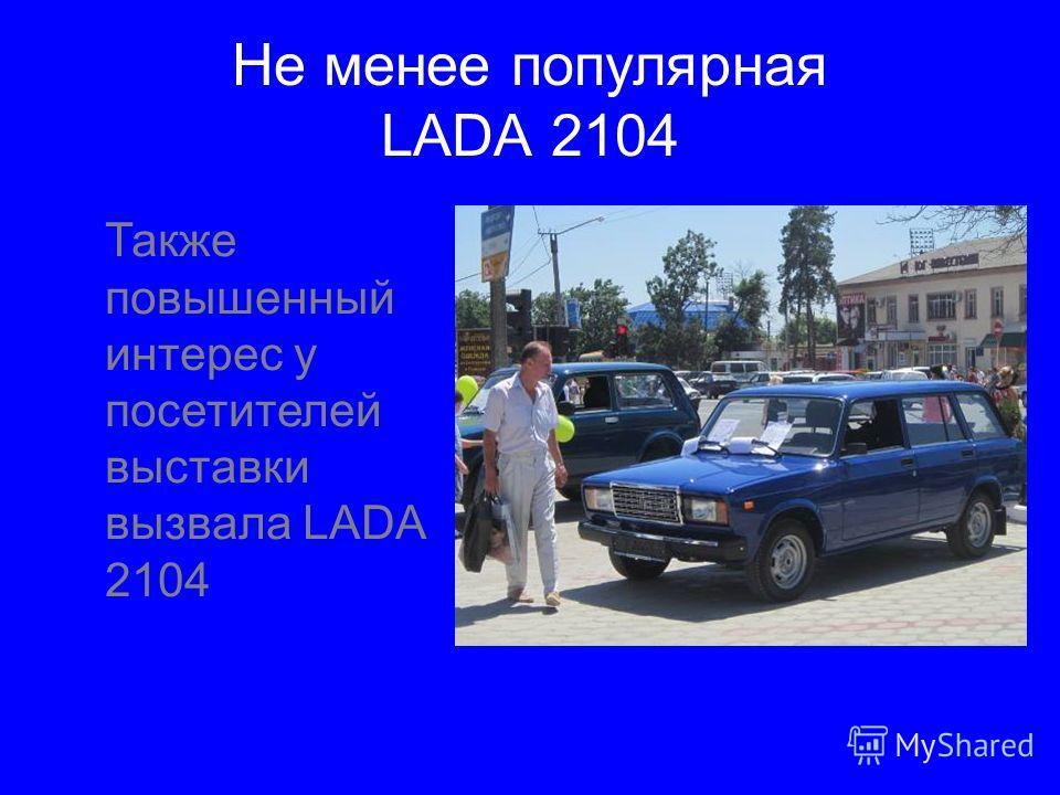 Не менее популярная LADA 2104 Также повышенный интерес у посетителей выставки вызвала LADA 2104