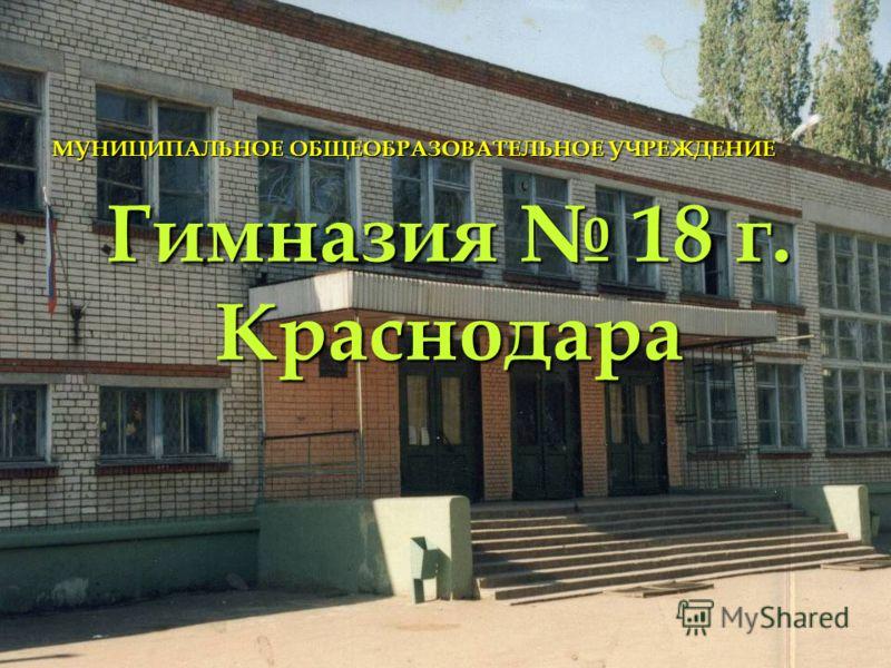 Гимназия 18 г. Краснодара МУНИЦИПАЛЬНОЕ ОБЩЕОБРАЗОВАТЕЛЬНОЕ УЧРЕЖДЕНИЕ