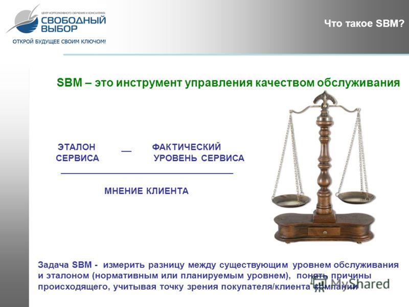 ЭТАЛОН __ ФАКТИЧЕСКИЙ СЕРВИСА УРОВЕНЬ СЕРВИСА __________________________________ МНЕНИЕ КЛИЕНТА SBM – это инструмент управления качеством обслуживания Задача SBM - измерить разницу между существующим уровнем обслуживания и эталоном (нормативным или п
