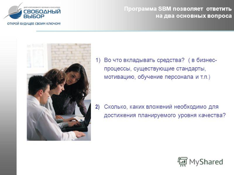 Программа SBM позволяет ответить на два основных вопроса 1)Во что вкладывать средства? ( в бизнес- процессы, существующие стандарты, мотивацию, обучение персонала и т.п.) 2) Сколько, каких вложений необходимо для достижения планируемого уровня качест