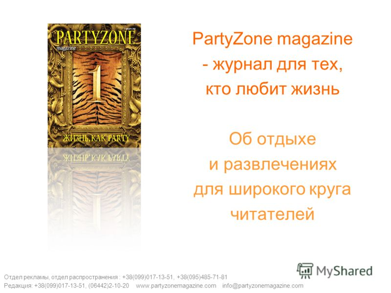 PartyZone magazine - журнал для тех, кто любит жизнь Об отдыхе и развлечениях для широкого круга читателей Отдел рекламы, отдел распространения : +38(099)017-13-51, +38(095)485-71-81 Редакция: +38(099)017-13-51, (06442)2-10-20 www.partyzonemagazine.c